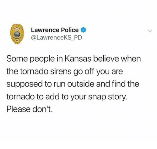 Dank, Police, and Run: Lawrence Police  @LawrenceKS_PD  Some people in Kansas believe when  the tornado sirens go off you are  supposed to run outside and find the  tornado to add to your snap story.  Please don't.