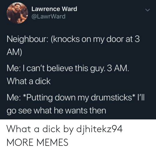 drumsticks: Lawrence Ward  @LawrWard  Neighbour: (knocks on my door at 3  AM)  Me: I can't believe this guy. 3 AM.  What a dick  Me: *Putting down my drumsticks* I'll  go see what he wants then What a dick by djhitekz94 MORE MEMES