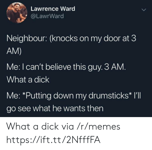 Memes, Down, and Via: Lawrence Ward  @LawrWard  Neighbour: (knocks on my door at 3  AM)  Me: I can't believe this guy. 3 AM.  What a dick  Me: *Putting down my drumsticks* I'll  go see what he wants then What a dick via /r/memes https://ift.tt/2NfffFA