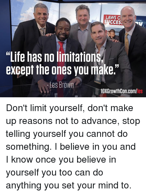 "les brown: LAWS C  SUCCES.  NV  ""Life has no limitation  except the ones you make.""  Les Brown  10XGrowthCon.com/ Don't limit yourself, don't make up reasons not to advance, stop telling yourself you cannot do something. I believe in you and I know once you believe in yourself you too can do anything you set your mind to."