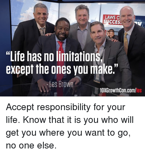 "les brown: LAWS C  SUCCES.  NV  ""Life has no limitation  except the ones you make.""  Les Brown  10XGrowthCon.com/ Accept responsibility for your life. Know that it is you who will get you where you want to go, no one else."