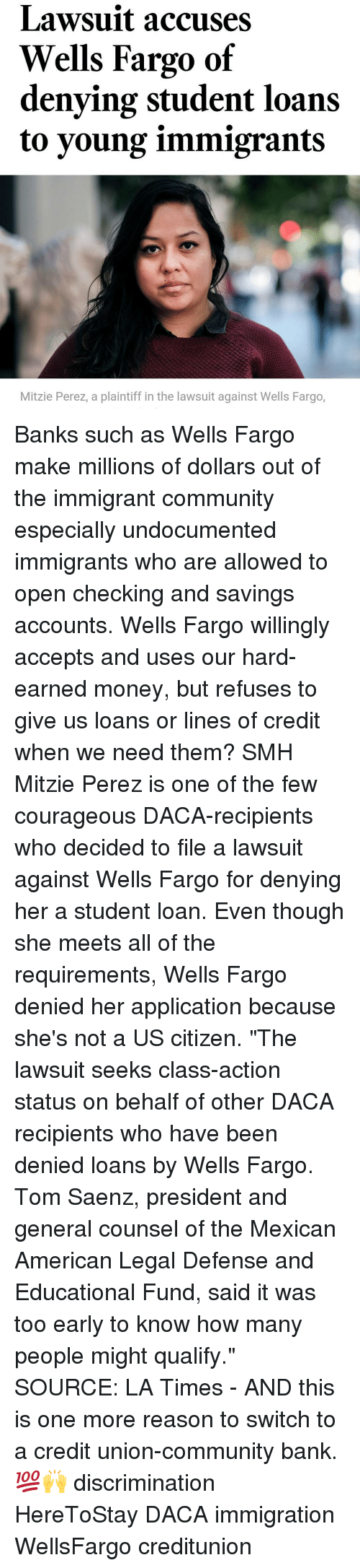 "Discriminize: Lawsuit accuses  Wells Fargo of  denying student loans  to young immigrants  Mitzie Perez, a plaintiff in the lawsuit against Wells Fargo, Banks such as Wells Fargo make millions of dollars out of the immigrant community especially undocumented immigrants who are allowed to open checking and savings accounts. Wells Fargo willingly accepts and uses our hard-earned money, but refuses to give us loans or lines of credit when we need them? SMH Mitzie Perez is one of the few courageous DACA-recipients who decided to file a lawsuit against Wells Fargo for denying her a student loan. Even though she meets all of the requirements, Wells Fargo denied her application because she's not a US citizen. ""The lawsuit seeks class-action status on behalf of other DACA recipients who have been denied loans by Wells Fargo. Tom Saenz, president and general counsel of the Mexican American Legal Defense and Educational Fund, said it was too early to know how many people might qualify."" SOURCE: LA Times - AND this is one more reason to switch to a credit union-community bank. 💯🙌 discrimination HereToStay DACA immigration WellsFargo creditunion"