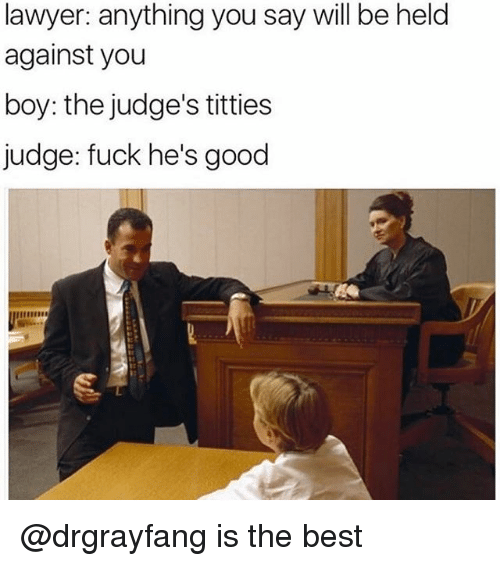 Lawyer, Titties, and Best: lawyer: anything you say will be held  against you  boy: the judge's titties  judge: fuck he's good @drgrayfang is the best