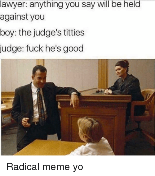 Lawyer, Meme, and Memes: lawyer: anything you say will be held  against you  boy: the judge's titties  judge: fuck he's good Radical meme yo