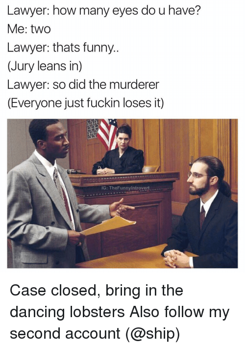 Leaning In: Lawyer: how many eyes do u have?  Me: two  Lawyer: thats funny  (Jury leans in)  Lawyer: so did the murderer  (Everyone just fuckin loses it)  IG: The FunnyIntrovert Case closed, bring in the dancing lobsters Also follow my second account (@ship)