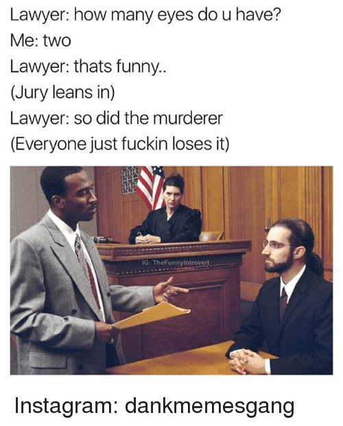 Leaning In: Lawyer: how many eyes dou have?  Me: two  Lawyer: thats funny..  (Jury leans in)  Lawyer: so did the murderer  (Everyone just fuckin loses it)  IG: TheFunny Introvert Instagram: dankmemesgang