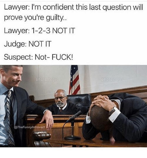 Lawyered: Lawyer: I'm confident this last question will  prove you're guilty  Lawyer: 1-2-3 NOT IT  Judge: NOT IT  Suspect: Not- FUCK!  TheFunnyintrovert