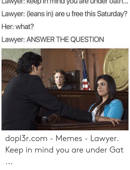 Lawyer Meme: Lawyer. keep in mind you are under oat...  Lawyer: (leans in) are u free this Saturday?  Her: what?  Lawyer: ANSWER THE QUESTION  IG TheFunnylntróvert dopl3r.com - Memes - Lawyer. Keep in mind you are under Gat ...