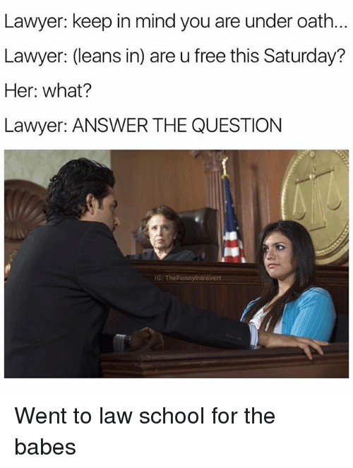 Lawyer, School, and Babes: Lawyer: keep in mind you are under oath.  Lawyer: (leans in) are u free this Saturday?  Her: what?  Lawyer: ANSWER THE QUESTION  G: TheFunnyintrovert Went to law school for the babes