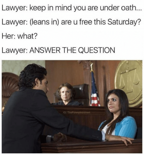 Lawyered: Lawyer: keep in mind you are under oath...  Lawyer: (leans in) are u free this Saturday?  Her: what?  Lawyer: ANSWER THE QUESTION  G TheFunnylntrovert