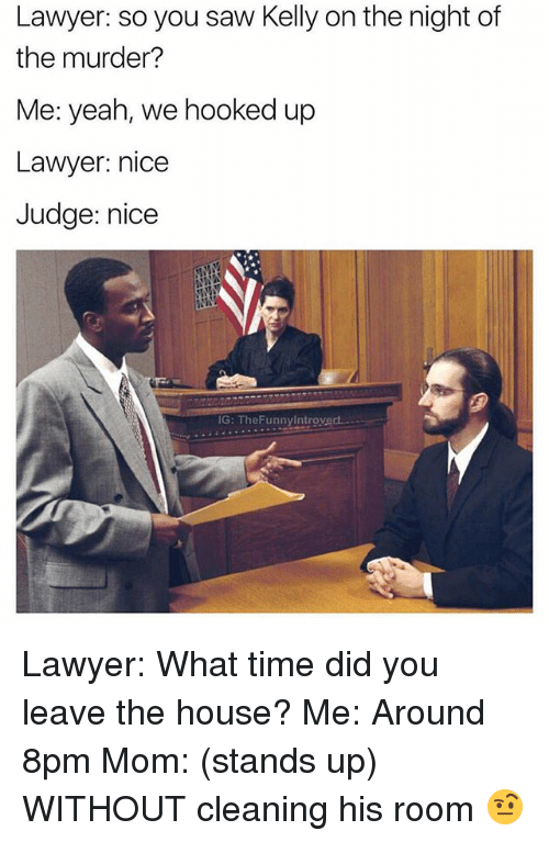Lawyer, Saw, and Yeah: Lawyer: so you saw Kelly on the night of  the murder?  Me: yeah, we hooked up  Lawyer: nice  Judge: nice  IG: TheFunnyIntrovert.. Lawyer: What time did you leave the house? Me: Around 8pm Mom: (stands up) WITHOUT cleaning his room 🤨