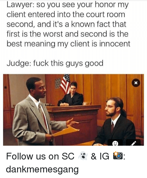 Fuck This Guy: Lawyer: so you see your honor my  client entered into the court room  second, and it's a known fact that  first is the worst and second is the  best meaning my client is innocent  Judge: fuck this guys good Follow us on SC 👻 & IG 📸: dankmemesgang