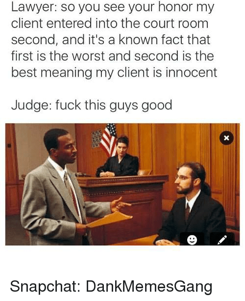 Fuck This Guy: Lawyer: so you see your honor my  client entered into the court room  second, and it's a known fact that  first is the worst and second is the  best meaning my client is innocent  Judge: fuck this guys good Snapchat: DankMemesGang