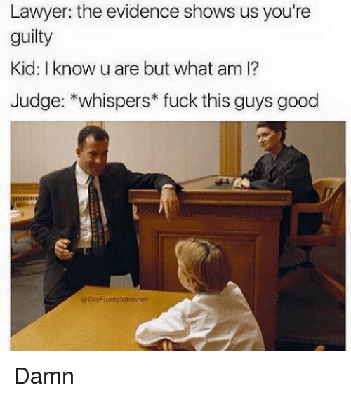 Fuck This Guy: Lawyer: the evidence shows us you're  guilty  Kid: I know u are but what am I?  Judge: *whispers fuck this guys good  @The Funny introvert Damn