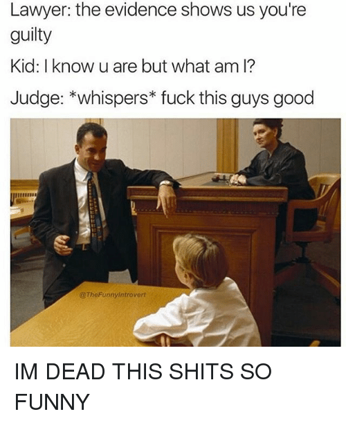 Fuck This Guy: Lawyer: the evidence shows us you're  guilty  Kid: I know u are but what am I?  Judge: whispers fuck this guys good  @TheFunny introvert IM DEAD THIS SHITS SO FUNNY
