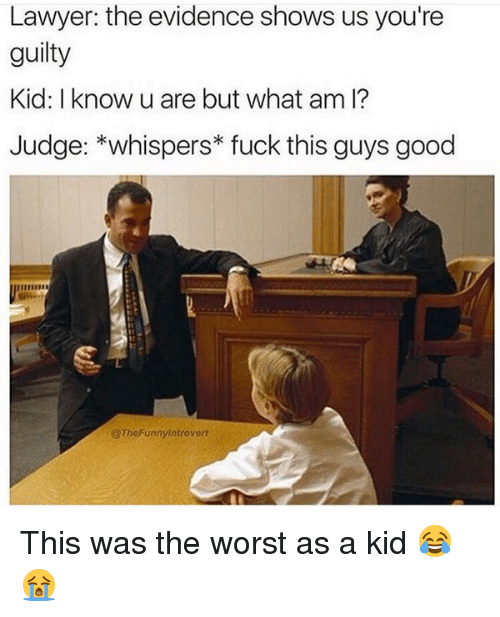 Fuck This Guy: Lawyer: the evidence shows us you're  guilty  Kid: I know u are but what am I?  Judge: *whispers fuck this guys good  @TheFunnyintrovort This was the worst as a kid 😂😭