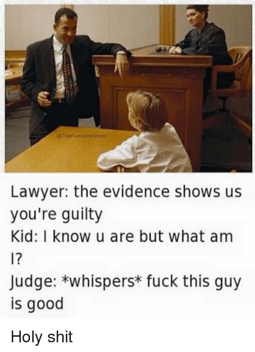 Fuck This Guy: Lawyer: the evidence shows us  you're guilty  Kid: I know u are but what am  Judge: *whispers fuck this guy  is good Holy shit