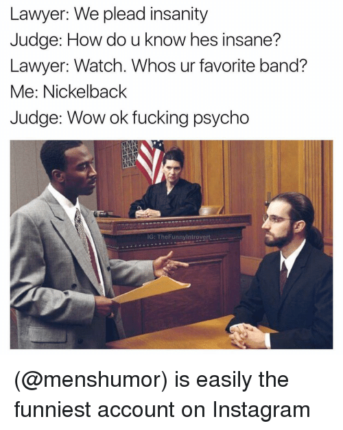 Lawyer, Nickelback, and Psycho: Lawyer: We plead insanity  Judge: How do u know hes insane?  Lawyer: Watch. Whos ur favorite band?  Me: Nickelback  Judge: Wow ok fucking psycho  IG: The Funnyintrovert (@menshumor) is easily the funniest account on Instagram