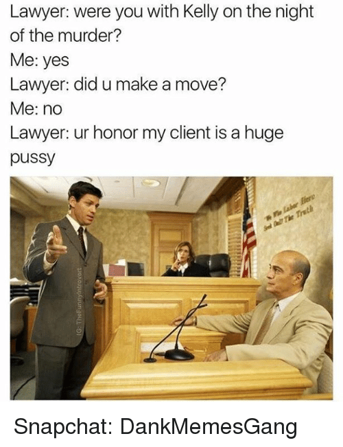 Kellie: Lawyer: were you with Kelly on the night  of the murder?  Me: yes  Lawyer: did u make a move?  Me: no  Lawyer: ur honor my client is a huge  pussy Snapchat: DankMemesGang