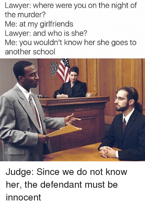 Lawyered: Lawyer: where were you on the night of  the murder?  Me: at my girlfriends  Lawyer: and who is she?  Me: you wouldn't know her she goes to  another school Judge: Since we do not know her, the defendant must be innocent