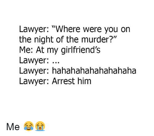 "Lawyered: Lawyer: ""Where were you on  the night of the murder?""  Me: At my girlfriend'Ss  Lawyer:  Lawyer: hahahahahahahahaha  Lawyer: Arrest him Me 😂😭"