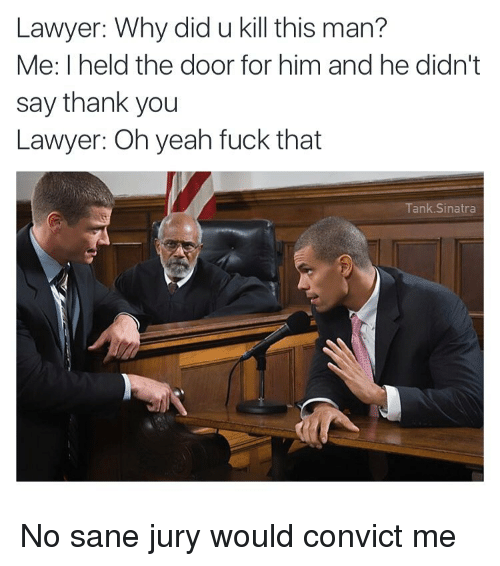 Fucking, Funny, and Lawyer: Lawyer: Why did u kill this man?  Me: I held the door for him and he didn't  say thank you  Lawyer: Oh yeah fuck that  Tank Sinatra No sane jury would convict me