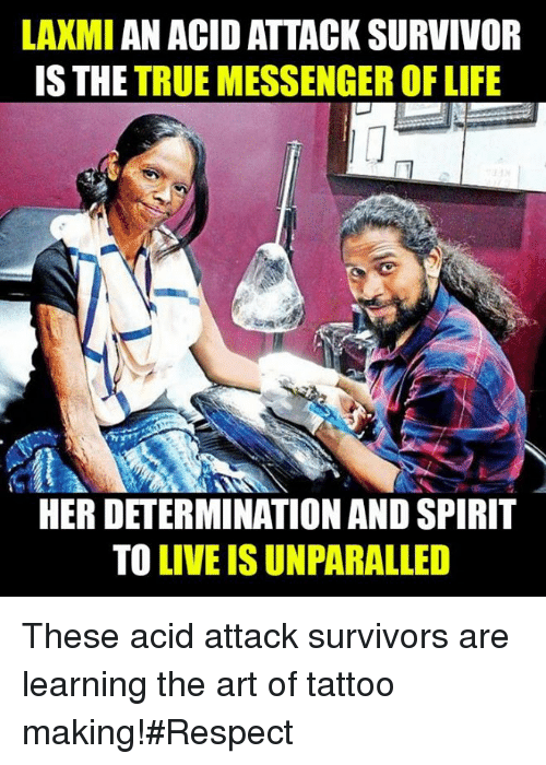 Life: LAXMI AN ACIDATTACK SURVIVOR  IS THE  TRUE MESSENGER OF LIFE  HER DETERMINATION AND SPIRIT  TO  LIVEISUNPARALLED These acid attack survivors are learning the art of tattoo making!#Respect