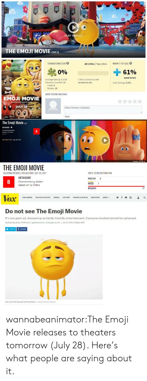 Emoji Movie: LAY TRAILER  THE EMOJI MOVIE(2o1)  TOMATOMETER  All Critics Top CriticsWANT TO SEE  Si  0%  61%  want to see  Average Rating: 1.7/10  Reviews Counted: 18  Critics Consensus: No  consensus yet.  User Ratings: 6,931  Fresh: 0  Rotten: 18  ADD YOUR RATING  EMOJI MOVIE  An  beyond words  JULY 28  Add a Review (Optional)  Post   The Emoji Movie 2017  METASCORE目  Overwhelming dislike  based on 12 Critics  See All  8  RELEASE DATE: July 28, 2017  Autoplay onOff   THE EMOJI MOVIE  COLUMBIA PICTURESI RELEASE DATE: JULY 28, 2017  METASCORE  Overwhelming dislike  based on 12 Critics  CRITIC SCORE DISTRIBUTION  POSITIVE 0  MIXED: 1  NEGATIVE  8   TOX  EXPLAINERS POLITICS & POLICY WORLD CULTURE SCIENCE & HEALTH IDENTITIES MORE, y f 。  Do not see The Emoji Movie  It's one giant ad, dressed up as family-friendly entertainment. Everyone involved should be ashamed.  Updated by Alissa Wilkinson | @alissamarie | alissa@vox.com | Jul 27, 2017, 3:00pm EDT  TWEET f SHARE  How you'll feel leaving The Emoji Movie. I Sony Pictures Classics wannabeanimator:The Emoji Movie releases to theaters tomorrow (July 28). Here's what people are saying about it.