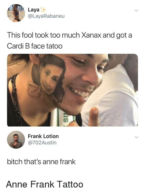 Xanax: Laya  @LayaRabaneu  his fool took too much Xanax and got a  Cardi B face tatoo  นา  Frank Lotion  @702Austin  bitch that's anne frank Anne Frank Tattoo