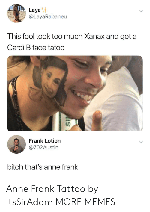 Xanax: Laya  @LayaRabaneu  his fool took too much Xanax and got a  Cardi B face tatoo  นา  Frank Lotion  @702Austin  bitch that's anne frank Anne Frank Tattoo by ItsSirAdam MORE MEMES