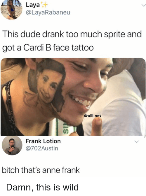 Anne Frank: Laya  @LayaRabaneu  This dude drank too much sprite and  got a Cardi B face tattoo  @will_ent  Frank Lotion  @702Austin  bitch that's anne frank Damn, this is wild