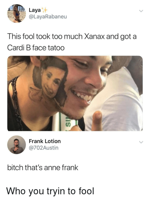 Xanax: Laya  @LayaRabaneu  This fool took too much Xanax and got a  Cardi B face tatoo  Frank Lotion  @702Austin  bitch that's anne frank Who you tryin to fool
