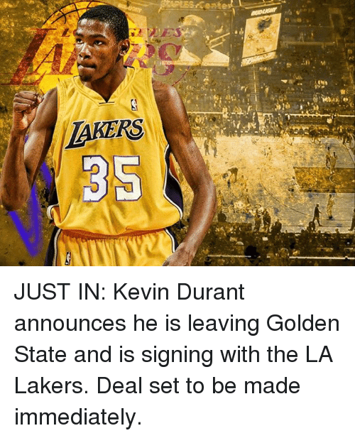 Kevin Durant, Golden State, and La Lakers: LAYERS JUST IN: Kevin Durant announces he is leaving Golden State and is signing with the LA Lakers. Deal set to be made immediately.