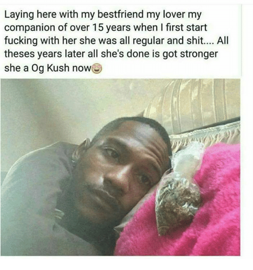 Fucking, Lay's, and Memes: Laying here with my bestfriend my lover my  companion of over 15 years when first start  fucking with her she was all regular and shit.... All  theses years later all she's done is got stronger  she a  Og Kush nowe