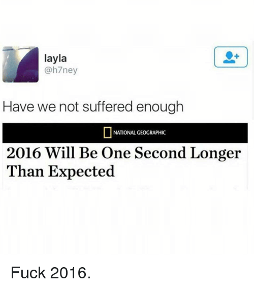 Funny, National Geographic, and Nationalism: layla  ne  Have we not suffered enough  NATIONAL GEOGRAPHIC  2016 Will Be One Second Longer  Than Expected Fuck 2016.