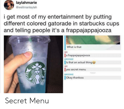 Gatorade: laylahmarie  @wellmanlaylah  i get most of my entertainment by putting  different colored gatorade in starbucks cups  and telling people it's a frappajappajooza  What is that  ME  a frappajappajooza  Is that an actual thing  lyes secret menu  BROOKE  ME  TODAY  BROOKE  Okay thanksss Secret Menu