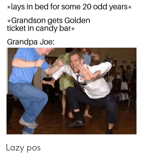 candy bar: lays in bed for some 20 odd years  *Grandson gets Golden  ticket in candy bar*  Grandpa Joe: Lazy pos