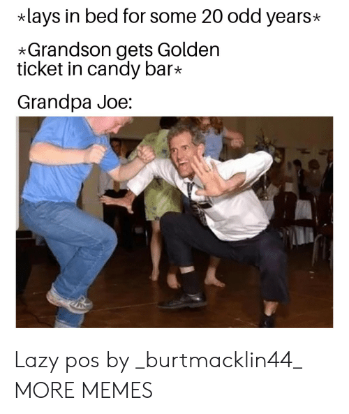 candy bar: lays in bed for some 20 odd years  *Grandson gets Golden  ticket in candy bar*  Grandpa Joe: Lazy pos by _burtmacklin44_ MORE MEMES