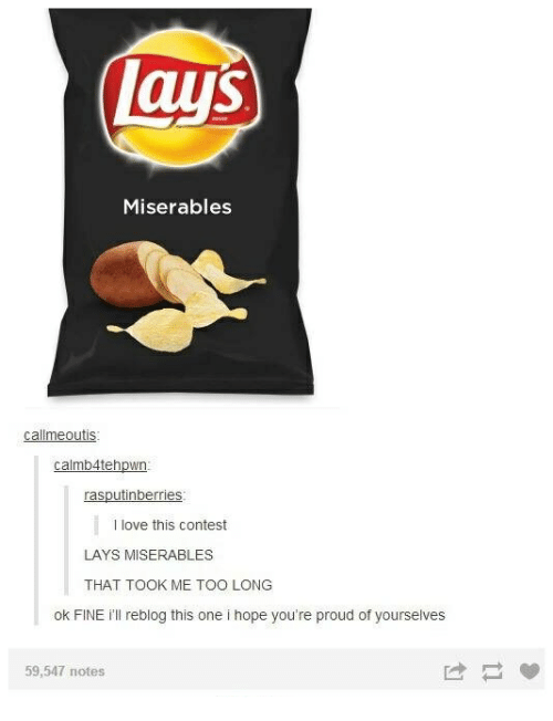 Lay's, Love, and Humans of Tumblr: lays  Miserables  allmeoutis  calmb4tehpwn  rasputinberries  I love this contest  LAYS MISERABLES  THAT TOOK ME TOO LONG  ok FINE ill reblog this one i hope you're proud of yourselves  59,547 notes