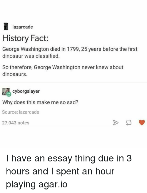 Dinosaur, Memes, and Dinosaurs: lazar cade  History Fact:  George Washington died in 1799, 25 years before the first  dinosaur was classified.  So therefore, George Washington never knew about  dinosaurs  cyborgslayer  Why does this make me so sad?  Source: lazarcade  27,043 notes I have an essay thing due in 3 hours and I spent an hour playing agar.io