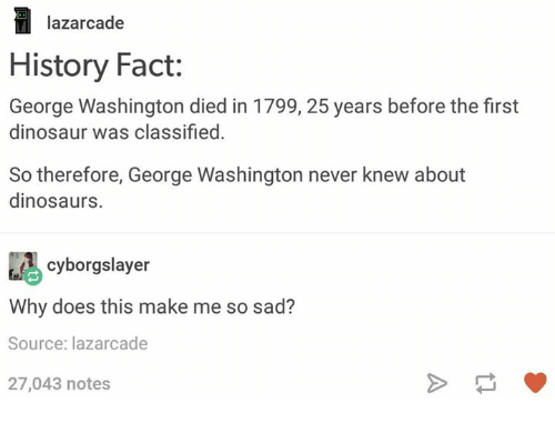 Dinosaur, Dinosaurs, and George Washington: lazarcade  History Fact:  George Washington died in 1799, 25 years before the first  dinosaur was classified.  So therefore, George Washington never knew about  dinosaurs.  cyborgslayer  Why does this make me so sad?  Source: lazarcade  27,043 notes