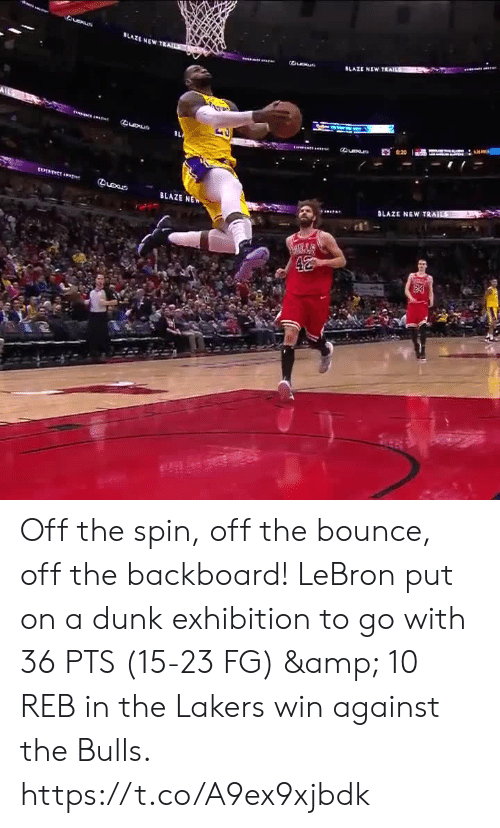 spin off: LAZE NEWT  Queue  BLAZE NE Off the spin, off the bounce, off the backboard!   LeBron put on a dunk exhibition to go with 36 PTS (15-23 FG) & 10 REB in the Lakers win against the Bulls.  https://t.co/A9ex9xjbdk