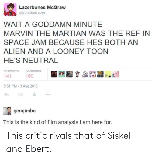 The Ref: Lazerbones McGraw  @CautionLazer  80 A  WAIT A GODDAMN MINUTE  MARVIN THE MARTIAN WAS THE REF IN  SPACE JAM BECAUSE HES BOTH AN  ALIEN AND A LOONEY TOON  HE'S NEUTRAL  RETWEETS FAVORITES  141  9:51 PM-3 Aug 2015  わt3 ★ …  160  gerojimbo  This is the kind of film analysis I am here for. This critic rivals that of Siskel and Ebert.