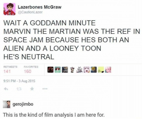 The Ref: Lazerbones McGraw  @CautionLazer  BCA  WAIT A GODDAMN MINUTE  MARVIN THE MARTIAN WAS THE REF IN  SPACE JAM BECAUSE HES BOTH AN  ALIEN AND A LOONEY TOON  HE'S NEUTRAL  RETWEETS  FAVORITES  141  9:51 PM-3 Aug 2015  わ  160  gerojimbo  This is the kind of film analysis I am here for.
