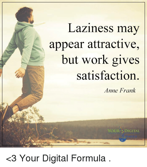 Lazy, Memes, and Anne Frank: Laziness may  appear attractive,  but work gives  satisfaction  Anne Frank  YOUR DIGITAL <3 Your Digital Formula  .