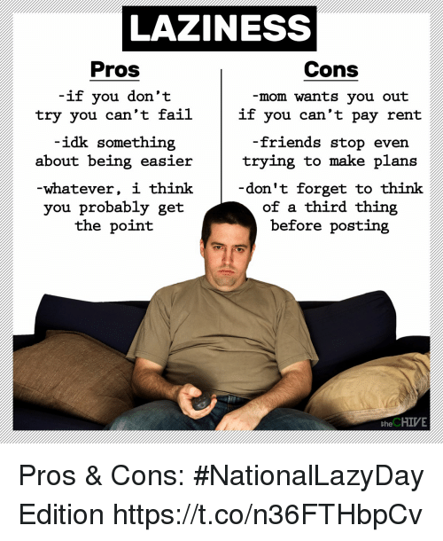 the chives: LAZINESS  Pros  Cons  if you don't  try you can't fail  -mom wants you out  if you can't pay rent  idk something  -friends stop  about being easiertrying to make plans  -whatever, i think  you probably get  the point  don't forget to think  of a third thing  before posting  the CHIVE Pros & Cons: #NationalLazyDay Edition https://t.co/n36FTHbpCv