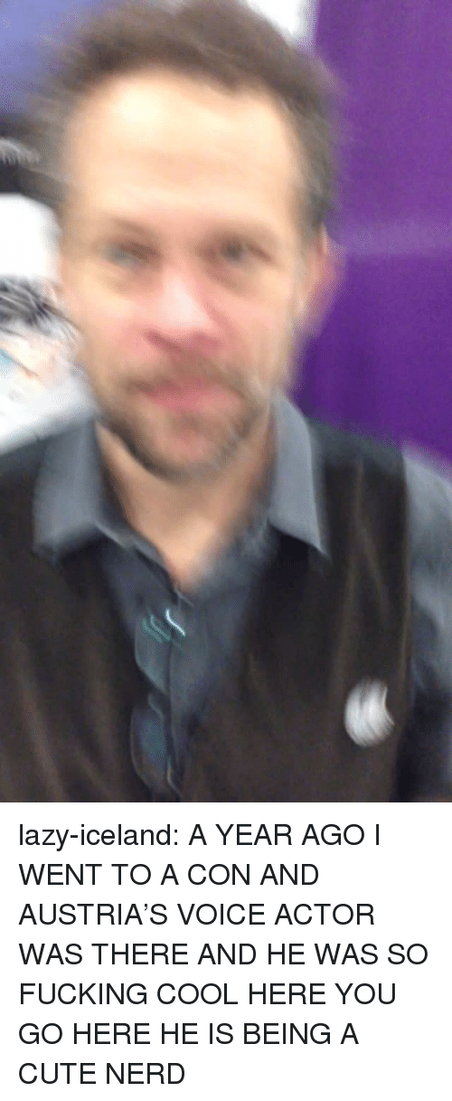 Voice Actor: lazy-iceland:  A YEAR AGO I WENT TO A CON AND AUSTRIA'S VOICE ACTOR WAS THERE AND HE WAS SO FUCKING COOL HERE YOU GO HERE HE IS BEING A CUTE NERD