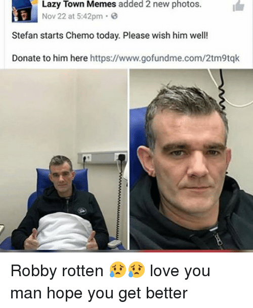 Lazy, Memes, and Laziness: Lazy Town Memes added 2 new photos  Nov 22 at 5:42pm  0  Stefan starts Chemo today. Please wish him well!  Donate to him here  https://www.gofundme.com/2tm9tqk Robby rotten 😥😥 love you man hope you get better