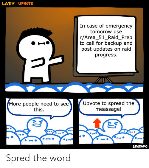 backup: LAZY UPVOTE  In case of emergency  tomorow use  r/Area_51_Raid_Prep  to call for backup and  post updates on raid  progress  Upvote to spread the  meassage!  More people need to see  this  SRGRAFO Spred the word