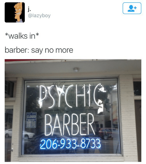 Say No More: @lazyboy  *walks in*  barber: say no more  PSYCHIC  BARBER  CLOSED  206:933-8733